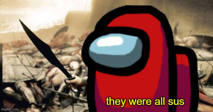 Better space everybody to be certain |  they were all sus | image tagged in memes,sparta leonidas,300,among us,sus | made w/ Imgflip meme maker