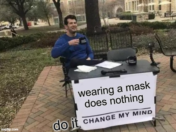 Change My Mind Meme |  wearing a mask does nothing; do it | image tagged in memes,change my mind | made w/ Imgflip meme maker