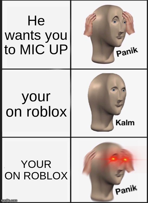 Panik Kalm Panik Meme |  He wants you to MIC UP; your on roblox; YOUR ON ROBLOX | image tagged in memes,panik kalm panik | made w/ Imgflip meme maker