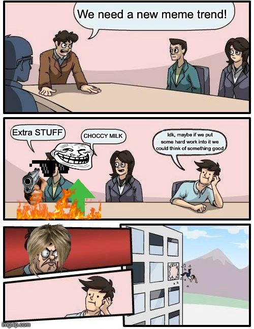 Boardroom Meeting Suggestion |  We need a new meme trend! Extra STUFF; CHOCCY MILK; Idk, maybe if we put some hard work into it we could think of something good | image tagged in memes,boardroom meeting suggestion | made w/ Imgflip meme maker