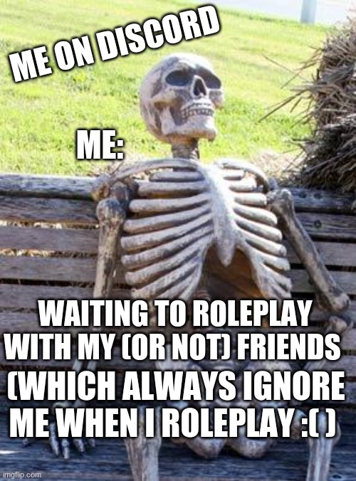 me on discord |  ME ON DISCORD; ME:; WAITING TO ROLEPLAY WITH MY (OR NOT) FRIENDS; (WHICH ALWAYS IGNORE ME WHEN I ROLEPLAY :( ) | image tagged in memes,waiting skeleton,discord | made w/ Imgflip meme maker