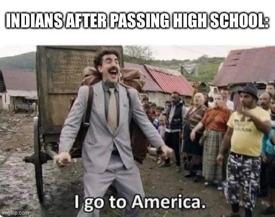 i go to america |  INDIANS AFTER PASSING HIGH SCHOOL: | image tagged in i go to america,memes,india,america | made w/ Imgflip meme maker