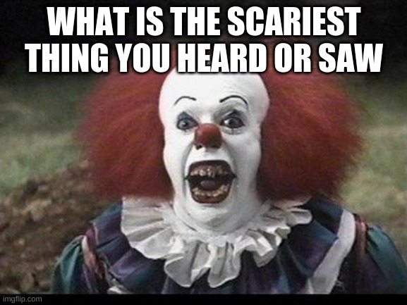 Scary Clown |  WHAT IS THE SCARIEST THING YOU HEARD OR SAW | image tagged in scary clown | made w/ Imgflip meme maker