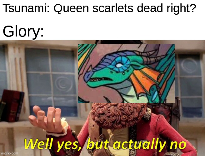 Glory be like |  Tsunami: Queen scarlets dead right? Glory: | image tagged in memes,well yes but actually no | made w/ Imgflip meme maker
