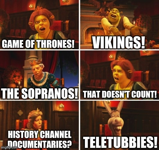 hai |  GAME OF THRONES! VIKINGS! THAT DOESN'T COUNT! THE SOPRANOS! TELETUBBIES! HISTORY CHANNEL DOCUMENTARIES? | image tagged in shrek fiona harold donkey | made w/ Imgflip meme maker