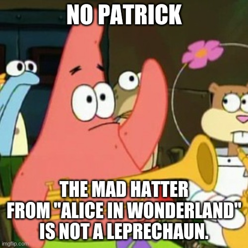 "Do leprechauns even like tea? |  NO PATRICK; THE MAD HATTER FROM ""ALICE IN WONDERLAND"" IS NOT A LEPRECHAUN. 