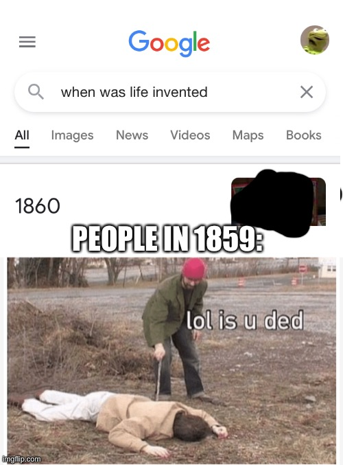 Bruh who reads the title read the tags lol | PEOPLE IN 1859: | image tagged in lol is u ded,never gonna give you up,never gonna let you down,never gonna run around,and desert you | made w/ Imgflip meme maker
