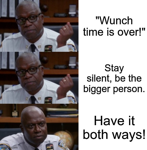 "No regrets! |  ""Wunch time is over!""; Stay silent, be the bigger person. Have it both ways! 