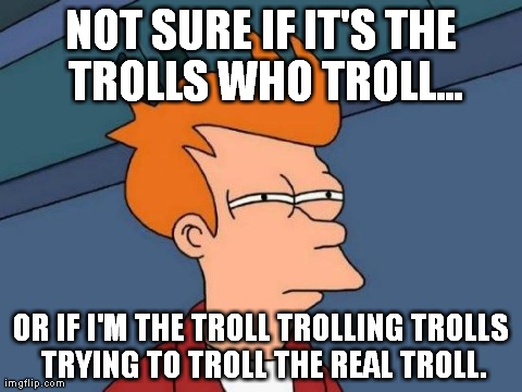 Futurama Fry | NOT SURE IF IT'S THE TROLLS WHO TROLL... OR IF I'M THE TROLL TROLLING TROLLS TRYING TO TROLL THE REAL TROLL. | image tagged in memes,futurama fry | made w/ Imgflip meme maker