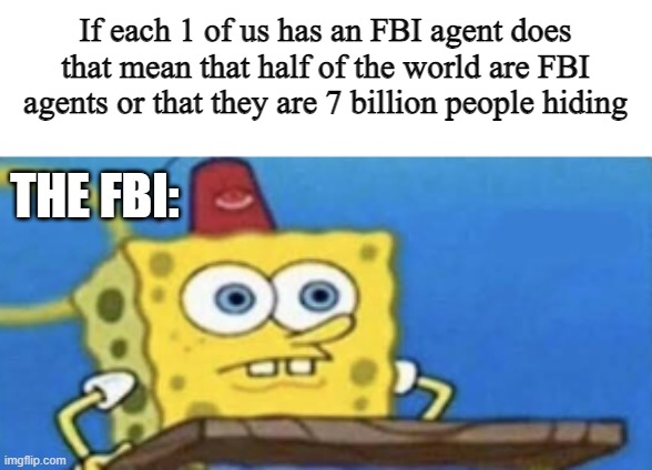 You will never sleep the same |  If each 1 of us has an FBI agent does that mean that half of the world are FBI agents or that they are 7 billion people hiding; THE FBI: | image tagged in funny,fbi,spongebob | made w/ Imgflip meme maker