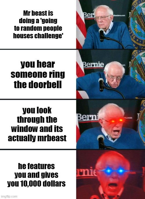 sadly this will never happen |  Mr beast is doing a 'going to random people houses challenge'; you hear someone ring the doorbell; you look through the window and its actually mrbeast; he features you and gives you 10,000 dollars | image tagged in bernie sanders reaction nuked | made w/ Imgflip meme maker