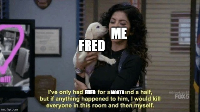 If anything were to happen to him meme |  ME; FRED; MONTH; FRED | image tagged in if anything were to happen to him meme | made w/ Imgflip meme maker