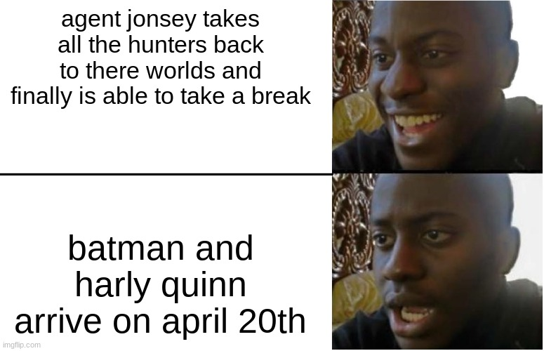 i made this befor season 6 |  agent jonsey takes all the hunters back to there worlds and finally is able to take a break; batman and harly quinn arrive on april 20th | image tagged in disappointed black guy | made w/ Imgflip meme maker