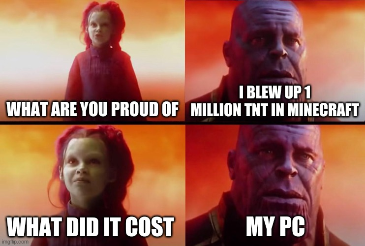 thanos what did it cost |  WHAT ARE YOU PROUD OF; I BLEW UP 1 MILLION TNT IN MINECRAFT; WHAT DID IT COST; MY PC | image tagged in thanos what did it cost | made w/ Imgflip meme maker
