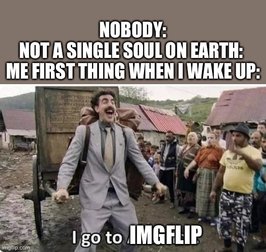 i go to america |  NOBODY: NOT A SINGLE SOUL ON EARTH:  ME FIRST THING WHEN I WAKE UP:; IMGFLIP | image tagged in i go to america | made w/ Imgflip meme maker