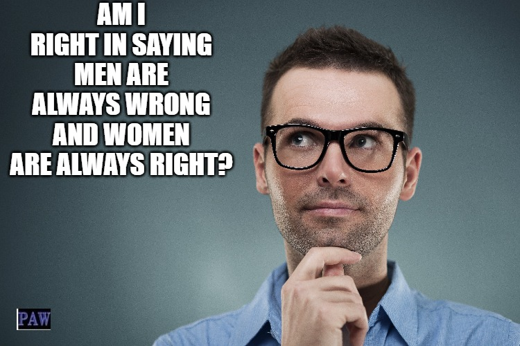 Always Right |  AM I RIGHT IN SAYING MEN ARE ALWAYS WRONG AND WOMEN ARE ALWAYS RIGHT? | image tagged in men,women,right,funny | made w/ Imgflip meme maker