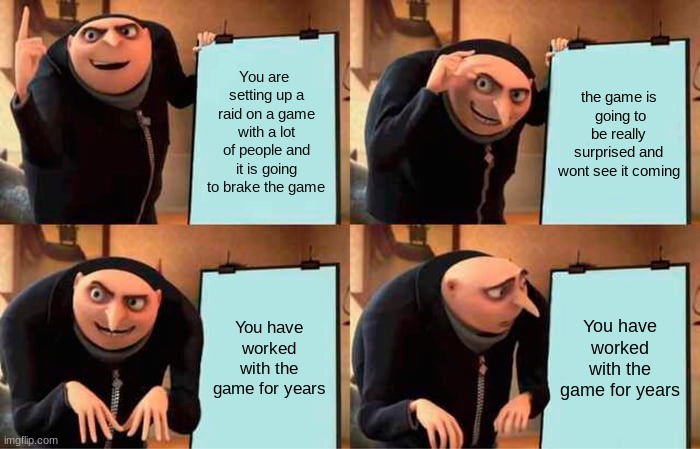 Gru's Plan |  You are  setting up a raid on a game with a lot of people and it is going to brake the game; the game is  going to be really surprised and wont see it coming; You have worked with the game for years; You have worked with the game for years | image tagged in memes,gru's plan | made w/ Imgflip meme maker