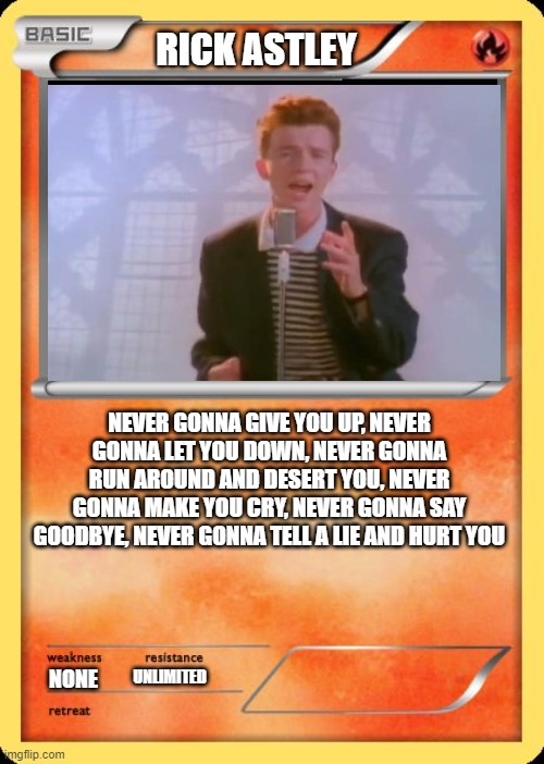 Blank Pokemon Card |  RICK ASTLEY; NEVER GONNA GIVE YOU UP, NEVER GONNA LET YOU DOWN, NEVER GONNA RUN AROUND AND DESERT YOU, NEVER GONNA MAKE YOU CRY, NEVER GONNA SAY GOODBYE, NEVER GONNA TELL A LIE AND HURT YOU; NONE; UNLIMITED; HTTPS://WWW.YOUTUBE.COM/WATCH?V=DQW4W9WGXCQ | image tagged in blank pokemon card,never,gonna,give,you,up | made w/ Imgflip meme maker