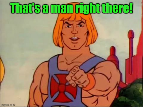He-man advice | That's a man right there! | image tagged in he-man advice | made w/ Imgflip meme maker