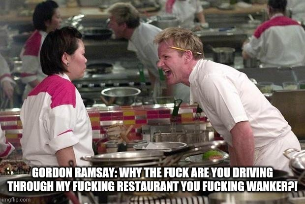 Gordon Ramsey | GORDON RAMSAY: WHY THE FUCK ARE YOU DRIVING THROUGH MY FUCKING RESTAURANT YOU FUCKING WANKER?! | image tagged in gordon ramsey | made w/ Imgflip meme maker