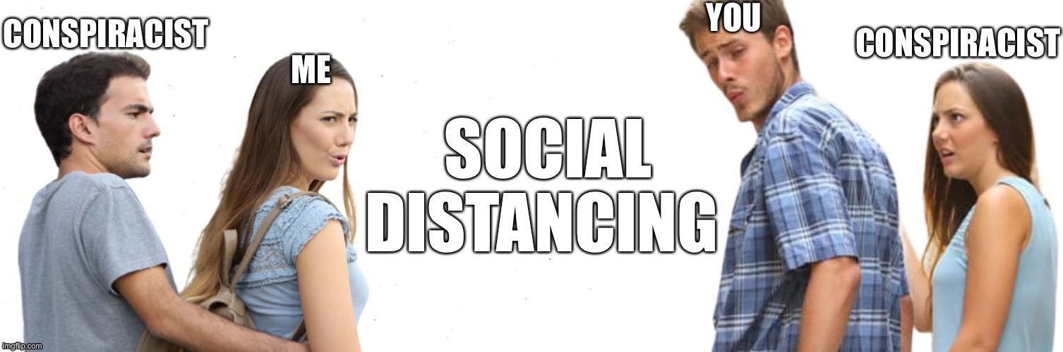 Social Distancing Meme |  CONSPIRACIST; YOU; CONSPIRACIST; ME; SOCIAL DISTANCING | image tagged in distracted boyfriend and girlfriend,social distancing,conspiracy theory,memes,covid,coronavirus | made w/ Imgflip meme maker