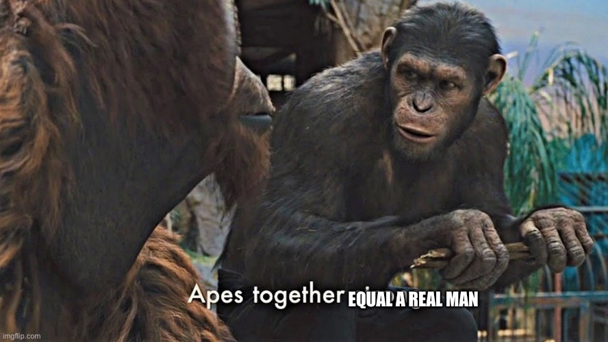 Ape together strong | EQUAL A REAL MAN | image tagged in ape together strong | made w/ Imgflip meme maker