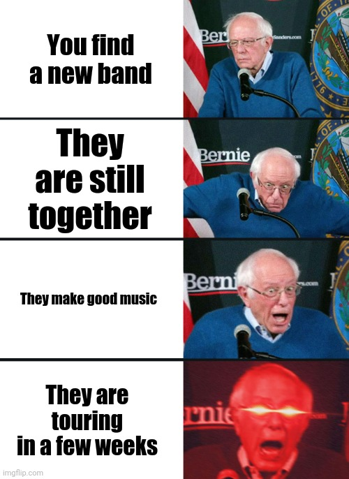 Bernie Sanders reaction (nuked) |  You find a new band; They are still together; They make good music; They are touring in a few weeks | image tagged in bernie sanders reaction nuked,music,memes,funny,bernie sanders | made w/ Imgflip meme maker