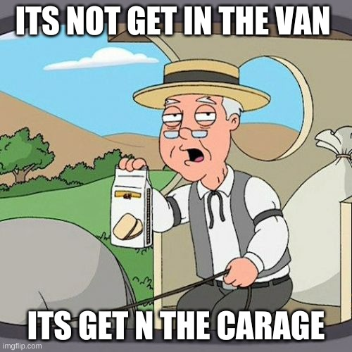 Pepperidge Farm Remembers Meme |  ITS NOT GET IN THE VAN; ITS GET N THE CARAGE | image tagged in memes,pepperidge farm remembers | made w/ Imgflip meme maker