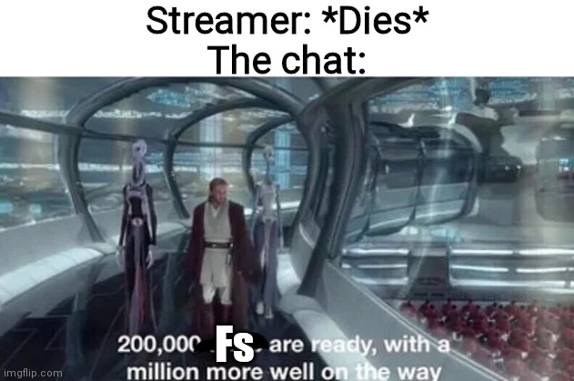 200,000 units are ready with a million more well on the way |  Streamer: *Dies* The chat:; Fs | image tagged in 200 000 units are ready with a million more well on the way,press f to pay respects,f,scp | made w/ Imgflip meme maker