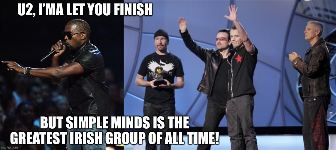 Grammys snub |  U2, I'MA LET YOU FINISH; BUT SIMPLE MINDS IS THE GREATEST IRISH GROUP OF ALL TIME! | image tagged in grammys,u2,80s music,simple minds | made w/ Imgflip meme maker