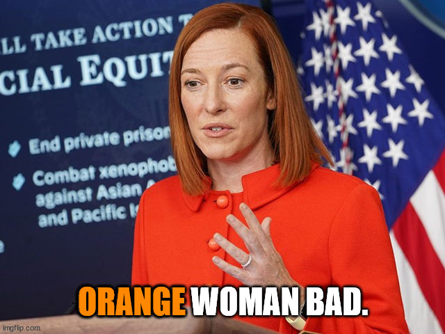 With a president this bad at some point even the Democrats are going to realize what a horrible mistake they made 2020.    ORANGE WOMAN BAD. ORANGE   image tagged in jen psaki,biden's press secretary,orange woman bad   made w/ Imgflip meme maker