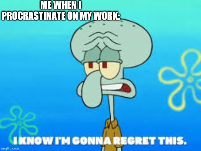 Squidward I know I'm gonna regret this |  ME WHEN I PROCRASTINATE ON MY WORK: | image tagged in squidward i know i'm gonna regret this | made w/ Imgflip meme maker