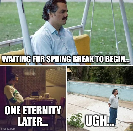 Waiting for spring break... |  WAITING FOR SPRING BREAK TO BEGIN... ONE ETERNITY LATER... UGH... | image tagged in memes,sad pablo escobar,waiting,spring break | made w/ Imgflip meme maker