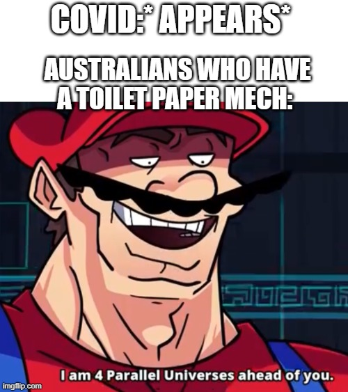 I Am 4 Parallel Universes Ahead Of You |  COVID:* APPEARS*; AUSTRALIANS WHO HAVE A TOILET PAPER MECH: | image tagged in i am 4 parallel universes ahead of you | made w/ Imgflip meme maker