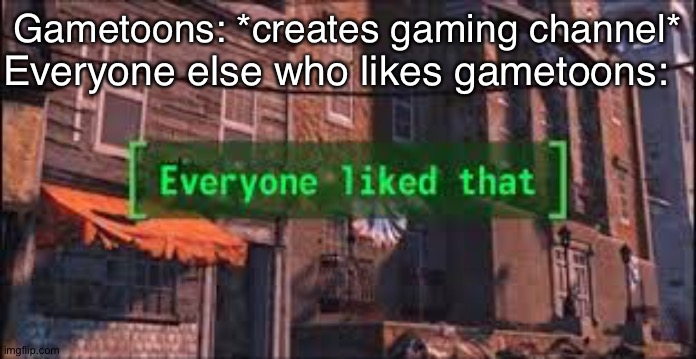 :) |  Everyone else who likes gametoons:; Gametoons: *creates gaming channel* | image tagged in everyone liked that,among us,logic,gametoons,memes,try to change my mind if u can | made w/ Imgflip meme maker