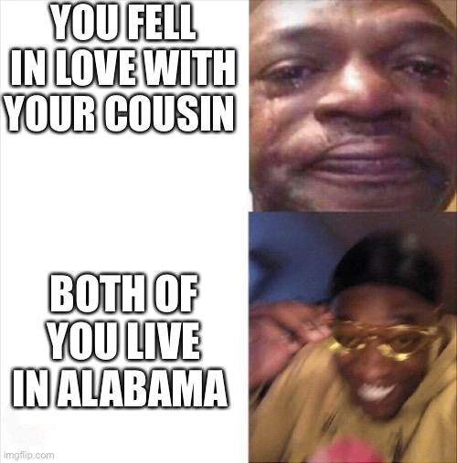 nice |  YOU FELL IN LOVE WITH YOUR COUSIN; BOTH OF YOU LIVE IN ALABAMA | image tagged in sad happy,alabama,memes,cousin,funny,lol | made w/ Imgflip meme maker