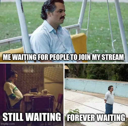 plz join |  ME WAITING FOR PEOPLE TO JOIN MY STREAM; STILL WAITING; FOREVER WAITING | image tagged in memes,sad pablo escobar | made w/ Imgflip meme maker