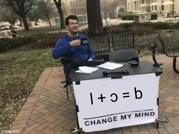 Yep. |  l + ɔ = b | image tagged in memes,change my mind,math,funny,math lady/confused lady | made w/ Imgflip meme maker