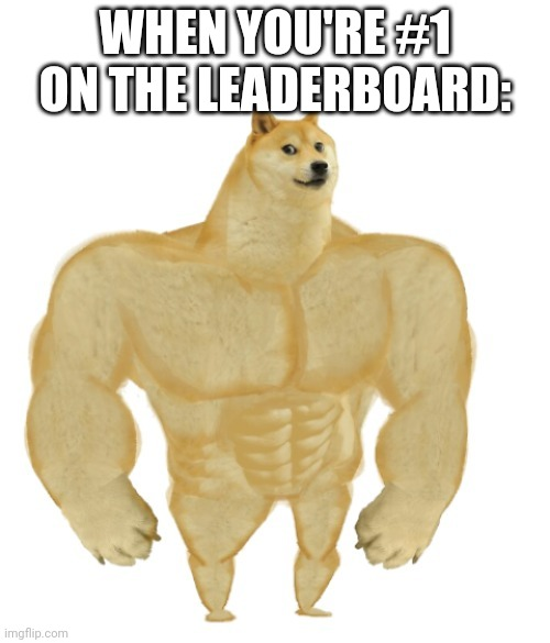 YEEAH BOII |  WHEN YOU'RE #1 ON THE LEADERBOARD: | image tagged in buff doge,video games,leaderboard | made w/ Imgflip meme maker