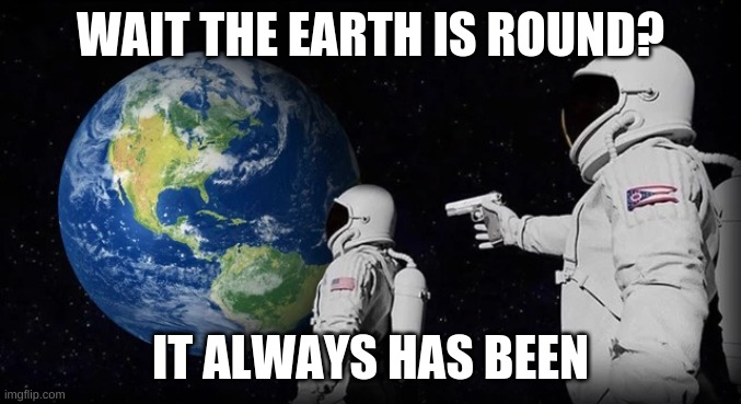 Always has been |  WAIT THE EARTH IS ROUND? IT ALWAYS HAS BEEN | image tagged in always has been | made w/ Imgflip meme maker