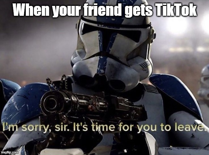 Traitor! |  When your friend gets TikTok | image tagged in it's time for you to leave,traitor,tiktok sucks,memes,eggs-dee,funny memes | made w/ Imgflip meme maker