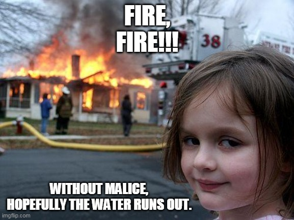 Disaster Girl Meme |  FIRE, FIRE!!! WITHOUT MALICE, HOPEFULLY THE WATER RUNS OUT. | image tagged in memes,disaster girl | made w/ Imgflip meme maker