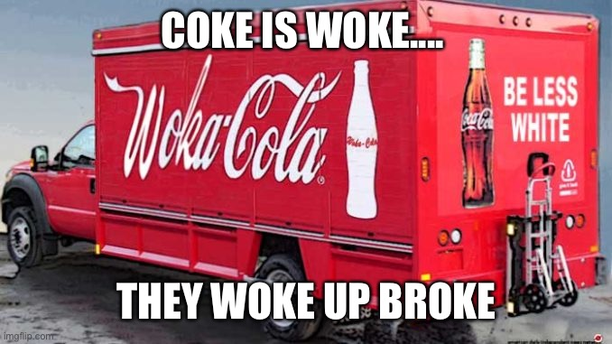Woka cola |  COKE IS WOKE.... THEY WOKE UP BROKE | image tagged in woke,coca cola,cocaine,diversity,soda,broke | made w/ Imgflip meme maker
