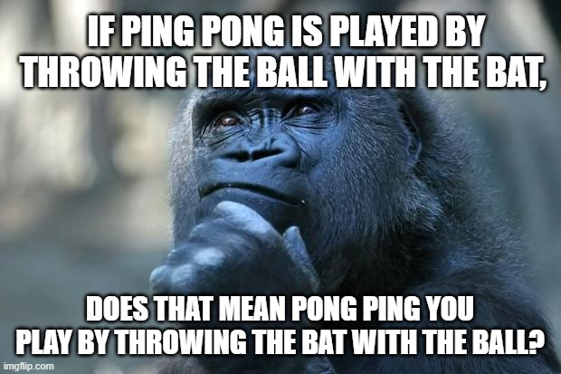 Deep Thoughts |  IF PING PONG IS PLAYED BY THROWING THE BALL WITH THE BAT, DOES THAT MEAN PONG PING YOU PLAY BY THROWING THE BAT WITH THE BALL? | image tagged in deep thoughts | made w/ Imgflip meme maker
