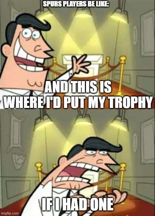 This Is Where I'd Put My Trophy If I Had One |  SPURS PLAYERS BE LIKE:; AND THIS IS WHERE I'D PUT MY TROPHY; IF I HAD ONE | image tagged in memes,this is where i'd put my trophy if i had one | made w/ Imgflip meme maker