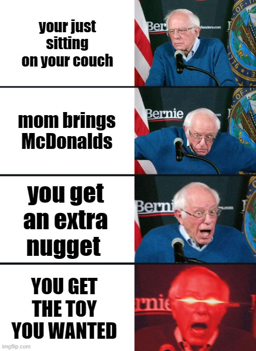 Mickey D's right |  your just sitting on your couch; mom brings McDonalds; you get an extra nugget; YOU GET THE TOY YOU WANTED | image tagged in bernie sanders reaction nuked | made w/ Imgflip meme maker
