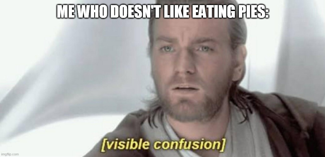 Visible Confusion | ME WHO DOESN'T LIKE EATING PIES: | image tagged in visible confusion | made w/ Imgflip meme maker