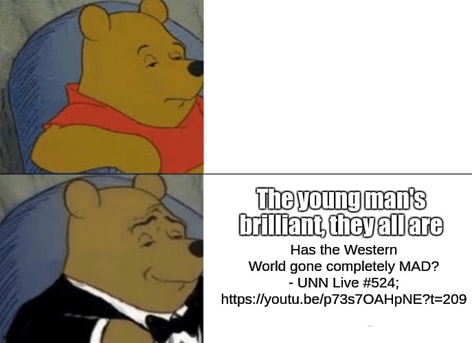 Tuxedo Winnie The Pooh - https://youtu.be/p73s7OAHpNE?t=209 |  The young man's brilliant, they all are; Has the Western World gone completely MAD? - UNN Live #524​; https://youtu.be/p73s7OAHpNE?t=209 | image tagged in memes,tuxedo winnie the pooh,good day,bbc,have a nice relocation,good bye | made w/ Imgflip meme maker