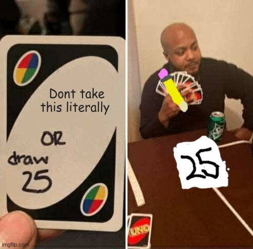 UNO Draw 25 Cards |  Dont take this literally | image tagged in memes,uno draw 25 cards,lol so funny,sorry not sorry | made w/ Imgflip meme maker