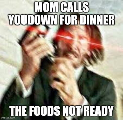 When mom calls youdown for dinner |  MOM CALLS YOUDOWN FOR DINNER; THE FOODS NOT READY | image tagged in the struggle is real,why | made w/ Imgflip meme maker